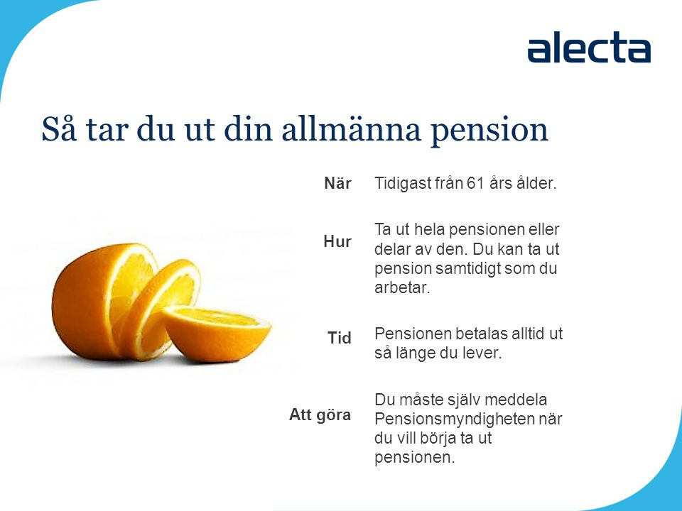 Så tar du ut din allmänna pension Tidigast från 61 års ålder. Ta ut hela pensionen eller delar av den. Du kan ta ut pension samtidigt som du arbetar.