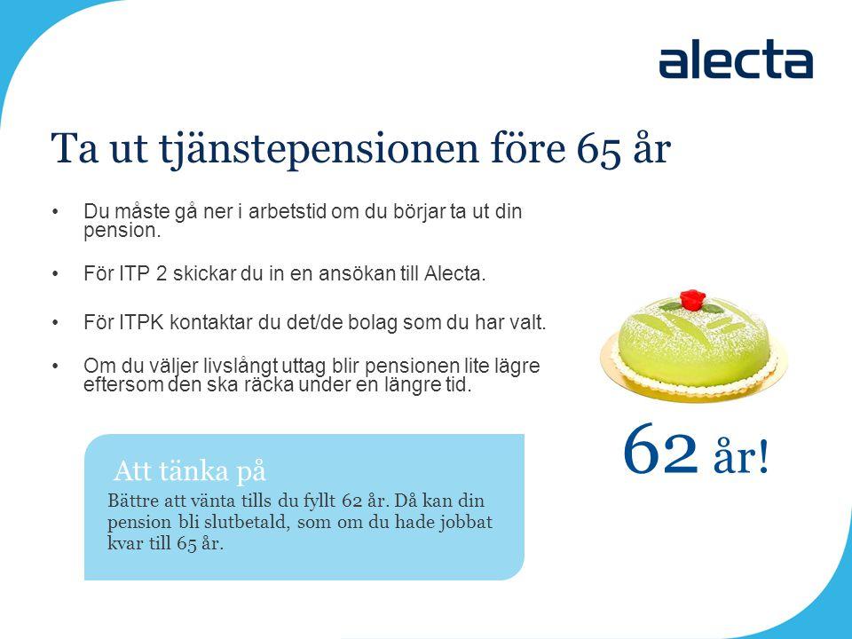 Ta ut tjänstepensionen före 65 år •Du måste gå ner i arbetstid om du börjar ta ut din pension. •För ITP 2 skickar du in en ansökan till Alecta. •För I