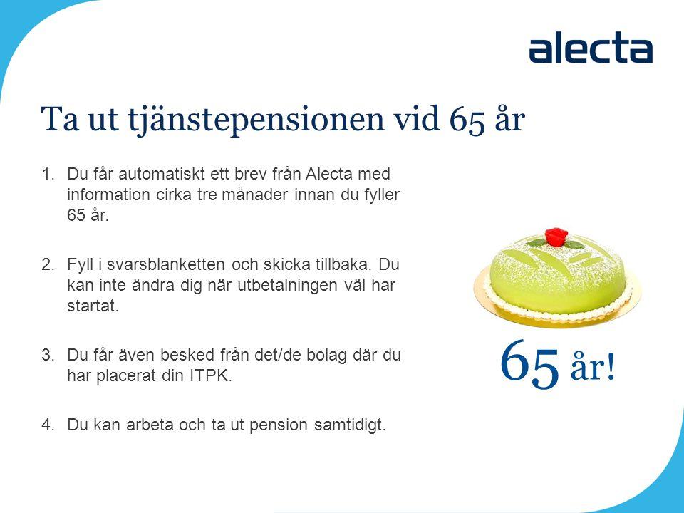 Ta ut tjänstepensionen vid 65 år 1.Du får automatiskt ett brev från Alecta med information cirka tre månader innan du fyller 65 år. 2.Fyll i svarsblan