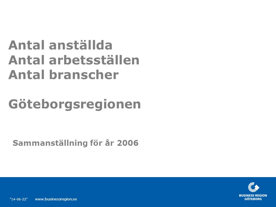 14-06-22 www.businessregion.se Innehåll  Statistik analys över:  Antal anställda  Antal arbetsställen  Branscher närvarande i Göteborgsregionen  Klusteranalys