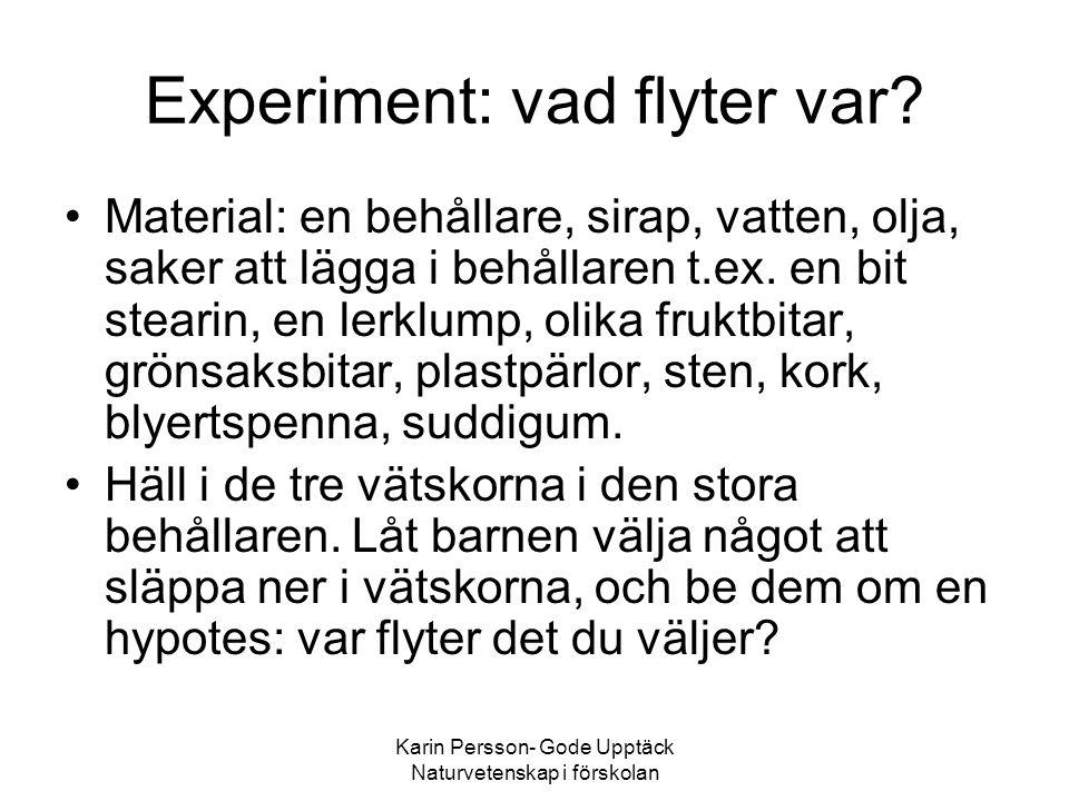 Karin Persson- Gode Upptäck Naturvetenskap i förskolan Experiment: vad flyter var? •Material: en behållare, sirap, vatten, olja, saker att lägga i beh