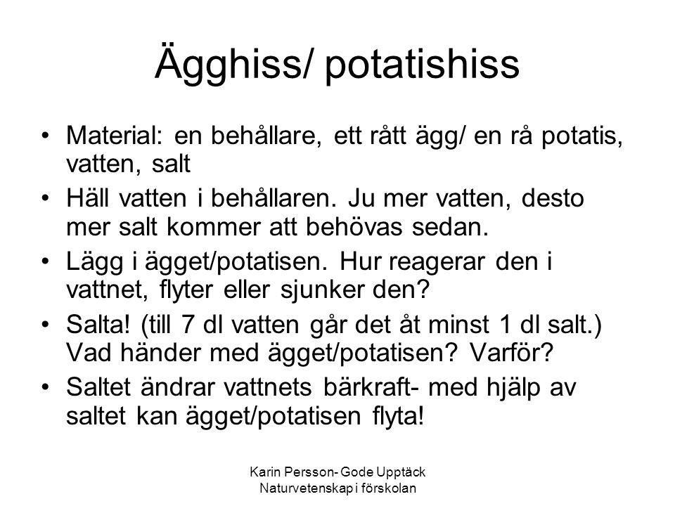 Karin Persson- Gode Upptäck Naturvetenskap i förskolan Ägghiss/ potatishiss •Material: en behållare, ett rått ägg/ en rå potatis, vatten, salt •Häll vatten i behållaren.