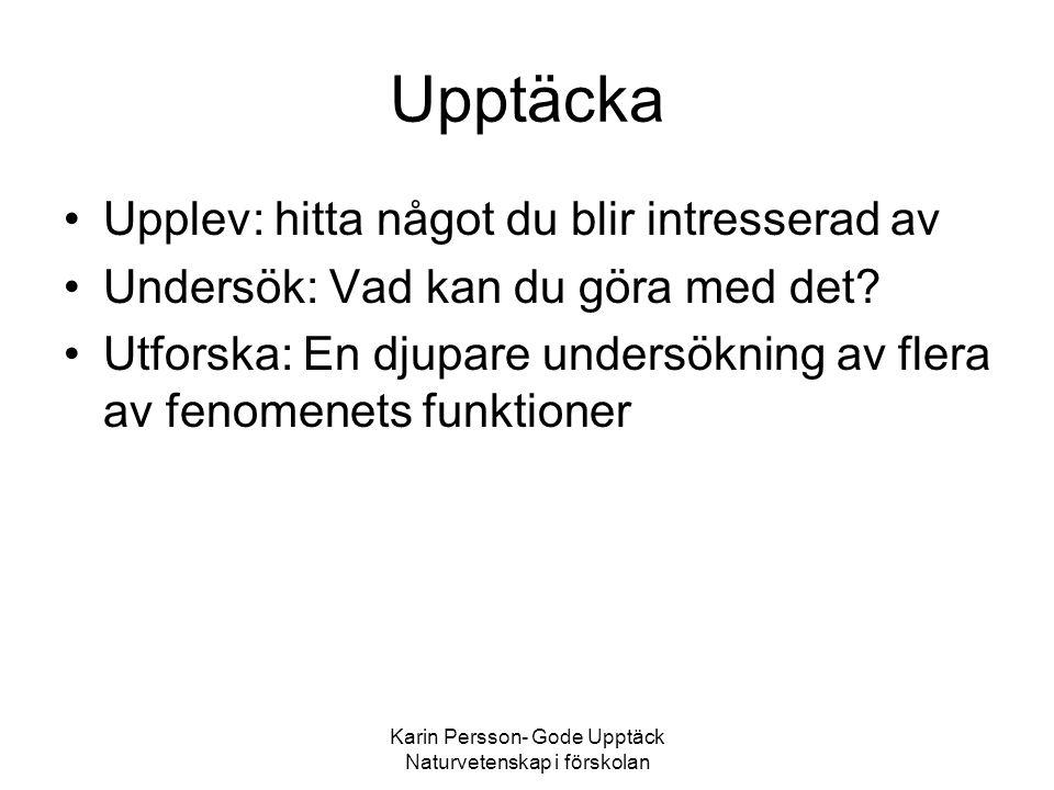 Karin Persson- Gode Upptäck Naturvetenskap i förskolan Upptäcka •Upplev: hitta något du blir intresserad av •Undersök: Vad kan du göra med det? •Utfor
