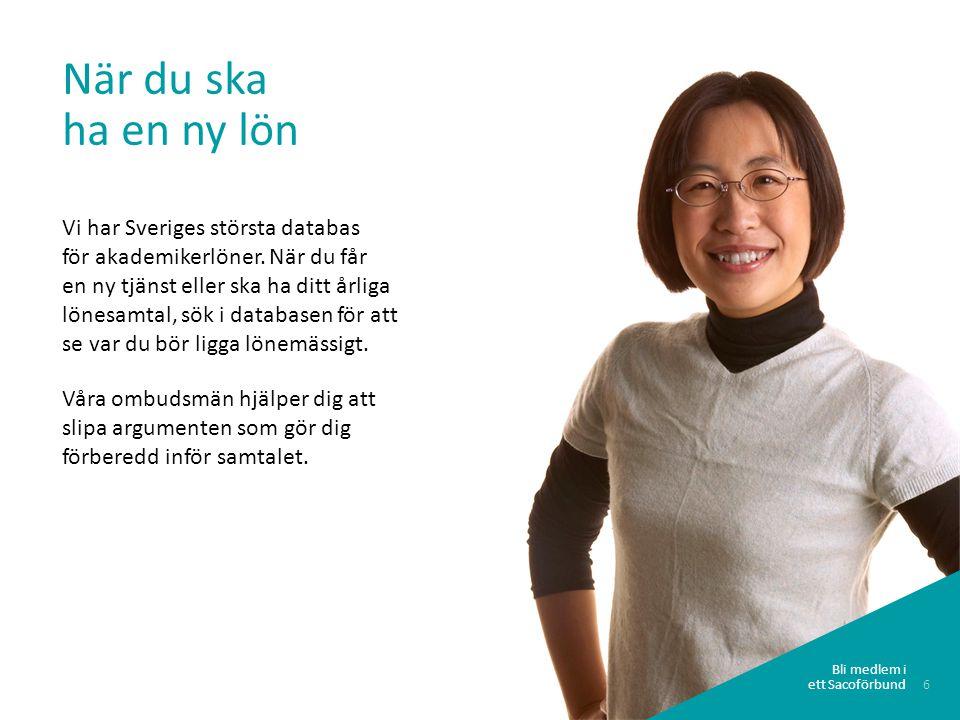 6 Bli medlem i ett Sacoförbund När du ska ha en ny lön Vi har Sveriges största databas för akademikerlöner. När du får en ny tjänst eller ska ha ditt