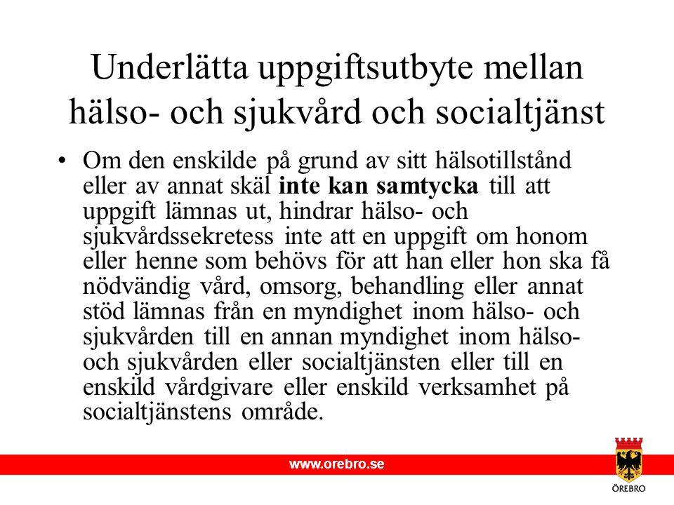 www.orebro.se Underlätta uppgiftsutbyte mellan hälso- och sjukvård och socialtjänst •Om den enskilde på grund av sitt hälsotillstånd eller av annat sk
