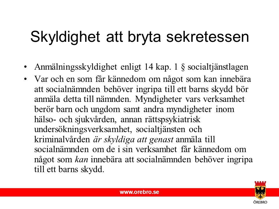 www.orebro.se Skyldighet att bryta sekretessen •Anmälningsskyldighet enligt 14 kap. 1 § socialtjänstlagen •Var och en som får kännedom om något som ka