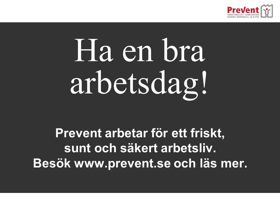 Ha en bra arbetsdag! Prevent arbetar för ett friskt, sunt och säkert arbetsliv. Besök www.prevent.se och läs mer.