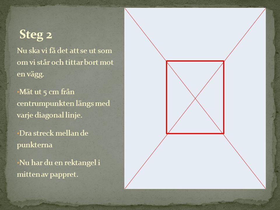 Nu ska vi få det att se ut som om vi står och tittar bort mot en vägg. • Mät ut 5 cm från centrumpunkten längs med varje diagonal linje. • Dra streck