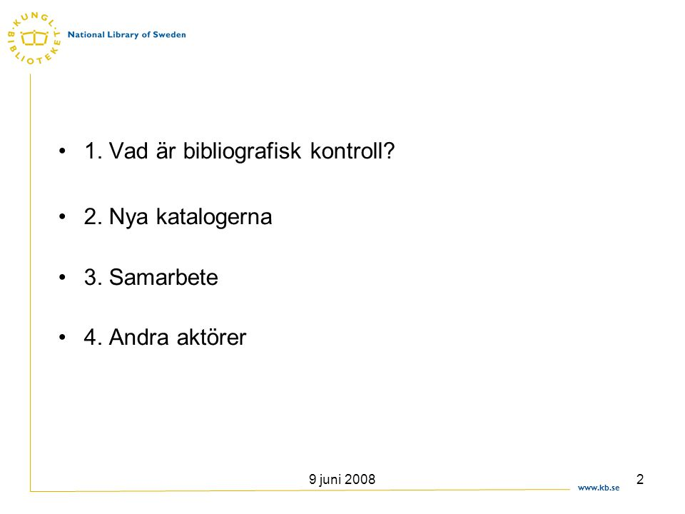 www.kb.se 9 juni 20082 •1. Vad är bibliografisk kontroll? •2. Nya katalogerna •3. Samarbete •4. Andra aktörer