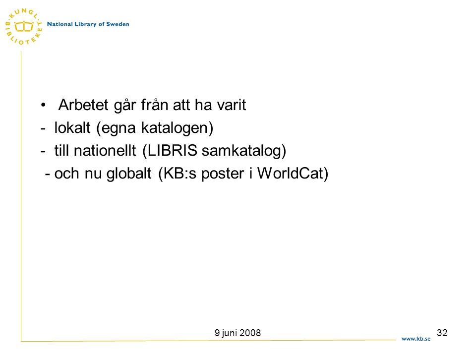 www.kb.se 9 juni 200832 •Arbetet går från att ha varit - lokalt (egna katalogen) - till nationellt (LIBRIS samkatalog) - och nu globalt (KB:s poster i
