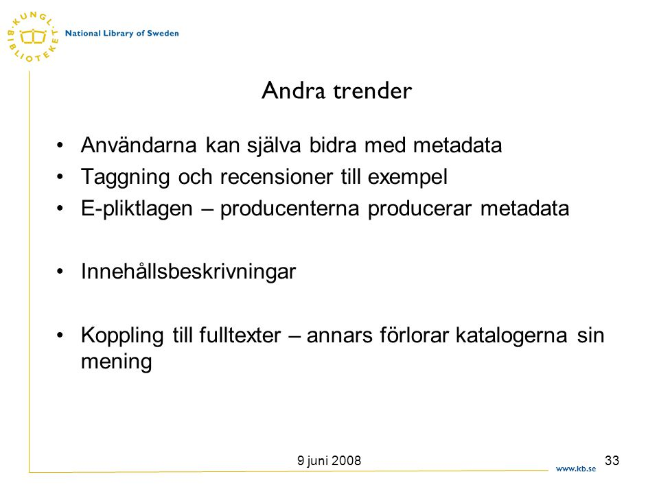 www.kb.se 9 juni 200833 Andra trender •Användarna kan själva bidra med metadata •Taggning och recensioner till exempel •E-pliktlagen – producenterna p