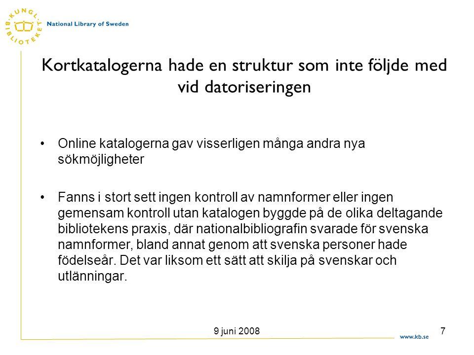 www.kb.se 9 juni 20088 Uppbygget av en katalog med auktoritetskontroll •Först senare insåg man behovet av gemensamma kontrollerade sökingångar •När LIBRIS övergick till Voyager 2002 fick man stöd för auktoritetskontroll och ett samarbete kring detta påbörjades •Sverige följde inte internationell standard •Ett auktoritetsregister började byggas upp i början av 2000-talet grundat på AACR2 snarare än de svenska katalogreglerna KRS.