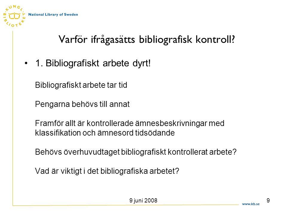 www.kb.se 9 juni 20089 Varför ifrågasätts bibliografisk kontroll? •1. Bibliografiskt arbete dyrt! Bibliografiskt arbete tar tid Pengarna behövs till a