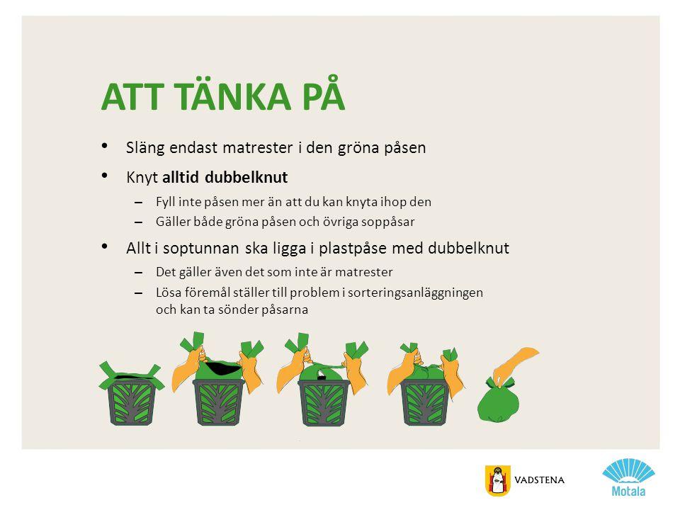 ATT TÄNKA PÅ • Släng endast matrester i den gröna påsen • Knyt alltid dubbelknut – Fyll inte påsen mer än att du kan knyta ihop den – Gäller både grön