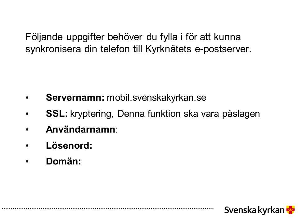 Följande uppgifter behöver du fylla i för att kunna synkronisera din telefon till Kyrknätets e-postserver. • Servernamn: mobil.svenskakyrkan.se • SSL: