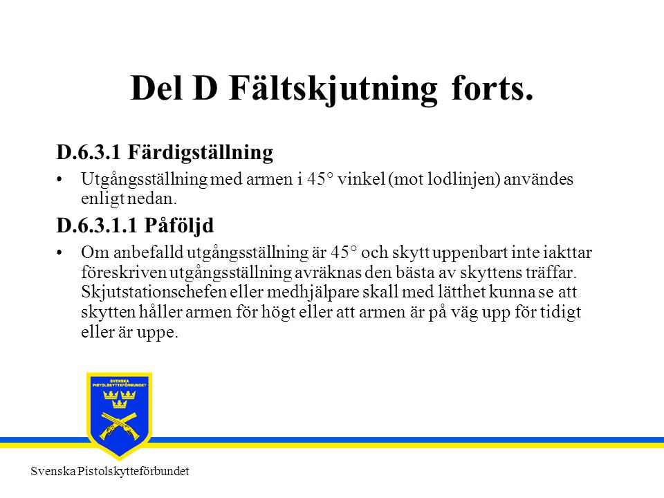 Svenska Pistolskytteförbundet Del D Fältskjutning forts. D.6.3.1 Färdigställning •Utgångsställning med armen i 45° vinkel (mot lodlinjen) användes enl