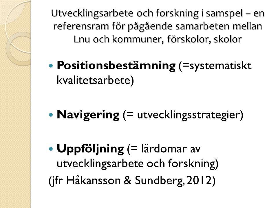 Utvecklingsarbete och forskning i samspel – en referensram för pågående samarbeten mellan Lnu och kommuner, förskolor, skolor  Positionsbestämning (=systematiskt kvalitetsarbete)  Navigering (= utvecklingsstrategier)  Uppföljning (= lärdomar av utvecklingsarbete och forskning) (jfr Håkansson & Sundberg, 2012)