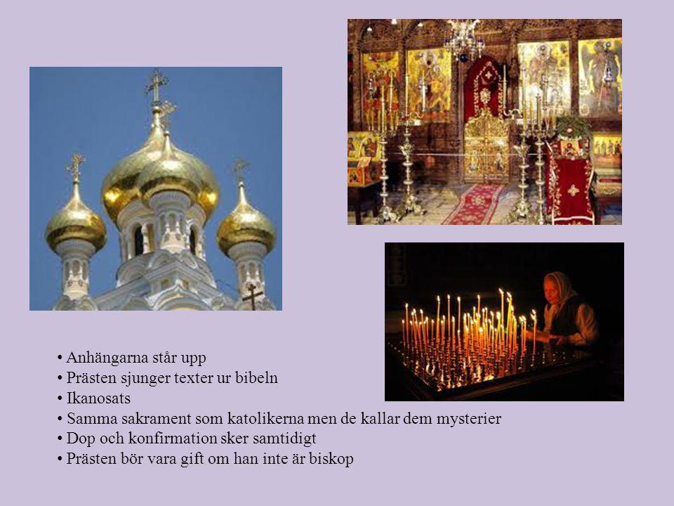 • Anhängarna står upp • Prästen sjunger texter ur bibeln • Ikanosats • Samma sakrament som katolikerna men de kallar dem mysterier • Dop och konfirmation sker samtidigt • Prästen bör vara gift om han inte är biskop