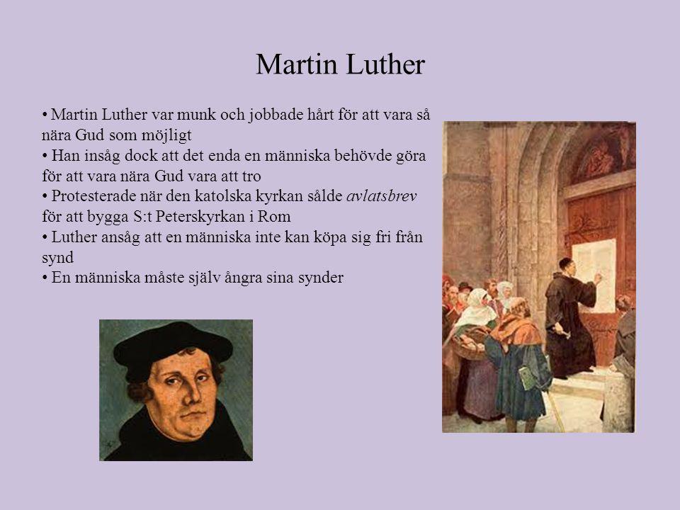 Martin Luther • Martin Luther var munk och jobbade hårt för att vara så nära Gud som möjligt • Han insåg dock att det enda en människa behövde göra för att vara nära Gud vara att tro • Protesterade när den katolska kyrkan sålde avlatsbrev för att bygga S:t Peterskyrkan i Rom • Luther ansåg att en människa inte kan köpa sig fri från synd • En människa måste själv ångra sina synder