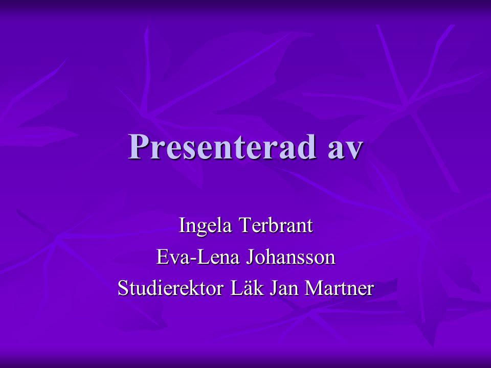 Presenterad av Ingela Terbrant Eva-Lena Johansson Studierektor Läk Jan Martner