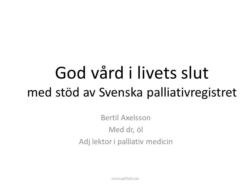 www.palliativ.se God vård i livets slut med stöd av Svenska palliativregistret Bertil Axelsson Med dr, öl Adj lektor i palliativ medicin