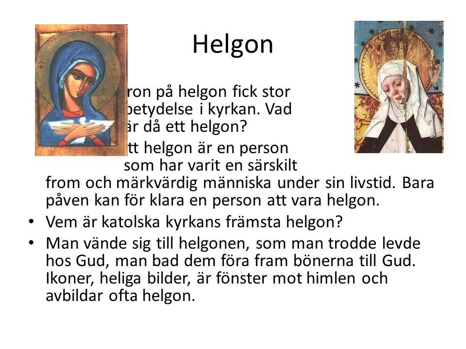 Helgon Tron på helgon fick stor betydelse i kyrkan. Vad är då ett helgon? Ett helgon är en person som har varit en särskilt from och märkvärdig männis