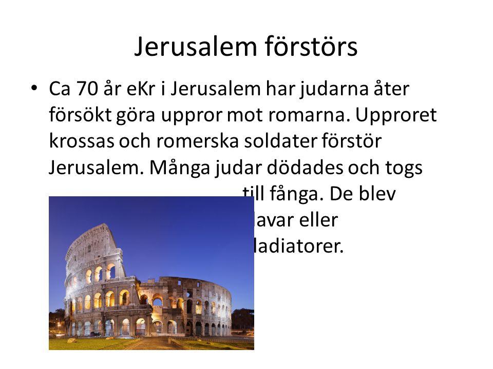 Jerusalem förstörs • Ca 70 år eKr i Jerusalem har judarna åter försökt göra uppror mot romarna. Upproret krossas och romerska soldater förstör Jerusal