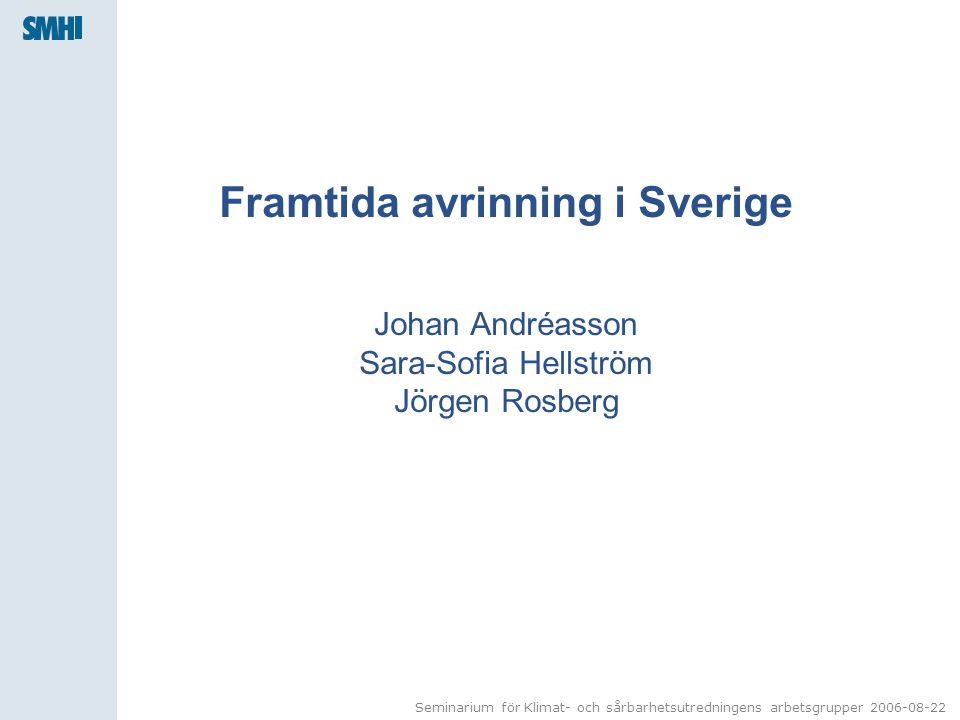 Seminarium för Klimat- och sårbarhetsutredningens arbetsgrupper 2006-08-22 Framtida avrinning i Sverige Johan Andréasson Sara-Sofia Hellström Jörgen Rosberg