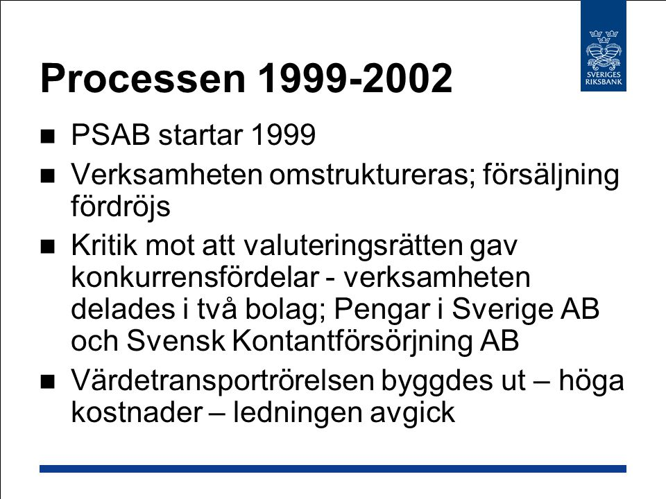 Processen 1999-2002  PSAB startar 1999  Verksamheten omstruktureras; försäljning fördröjs  Kritik mot att valuteringsrätten gav konkurrensfördelar - verksamheten delades i två bolag; Pengar i Sverige AB och Svensk Kontantförsörjning AB  Värdetransportrörelsen byggdes ut – höga kostnader – ledningen avgick