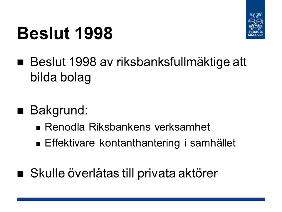 Beslut 1998  Beslut 1998 av riksbanksfullmäktige att bilda bolag  Bakgrund:  Renodla Riksbankens verksamhet  Effektivare kontanthantering i samhället  Skulle överlåtas till privata aktörer