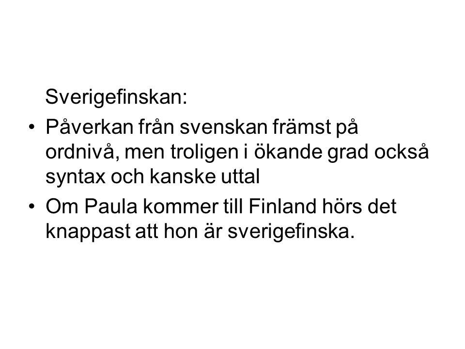 Sverigefinskan: •Påverkan från svenskan främst på ordnivå, men troligen i ökande grad också syntax och kanske uttal •Om Paula kommer till Finland hörs det knappast att hon är sverigefinska.