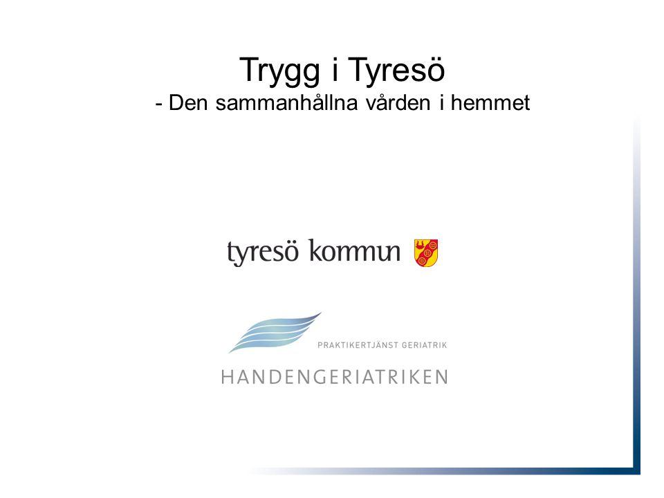 Trygg i Tyresö Den sammanhållna vården i hemmet •Att pröva nya organisationsformer mellan Tyresö kommun och Handengeriatriken för att effektivisera flödet och förbättra den samlade vårdkedjan.