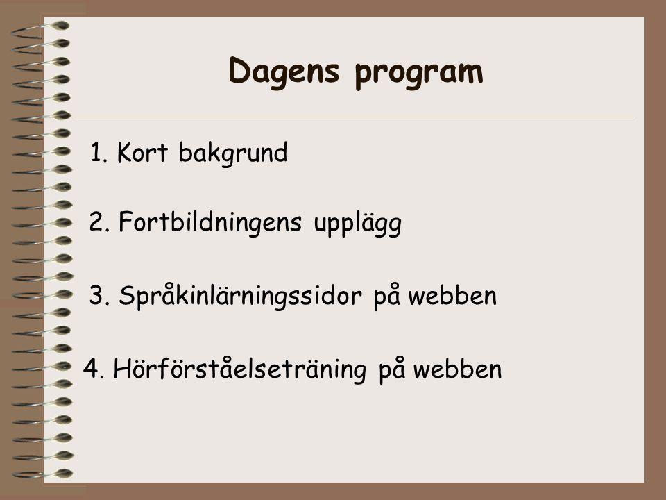 Dagens program 1. Kort bakgrund 2. Fortbildningens upplägg 3. Språkinlärningssidor på webben 4. Hörförståelseträning på webben