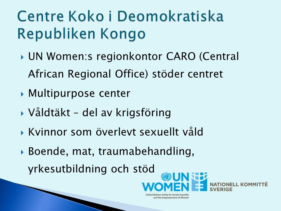  UN Women:s regionkontor CARO (Central African Regional Office) stöder centret  Multipurpose center  Våldtäkt – del av krigsföring  Kvinnor som överlevt sexuellt våld  Boende, mat, traumabehandling, yrkesutbildning och stöd