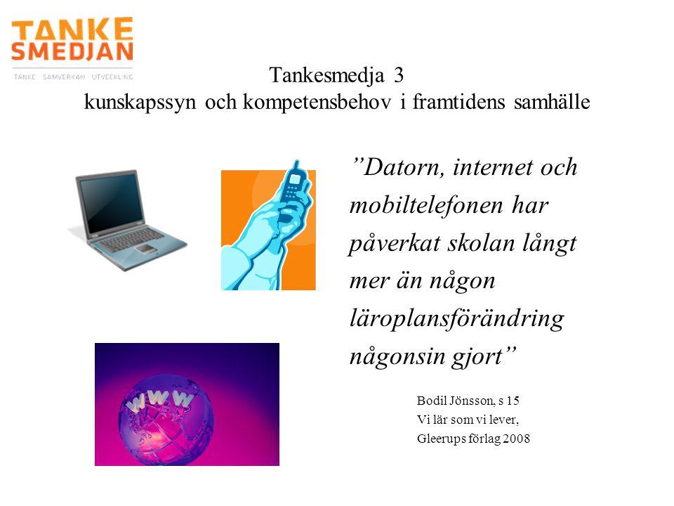 """Tankesmedja 3 kunskapssyn och kompetensbehov i framtidens samhälle """"Datorn, internet och mobiltelefonen har påverkat skolan långt mer än någon läropla"""