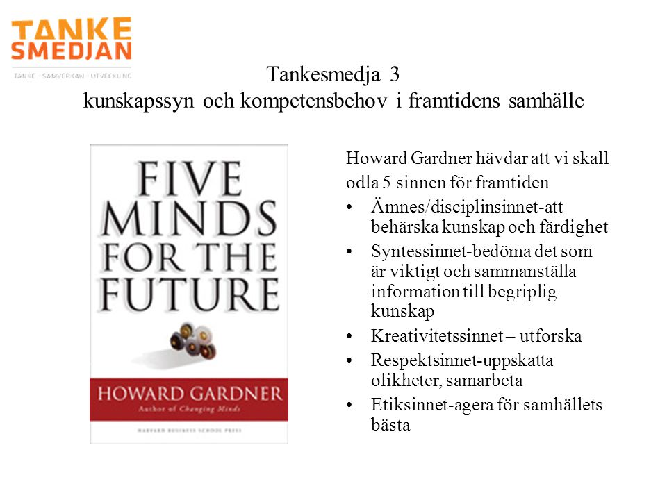 Tankesmedja 3 kunskapssyn och kompetensbehov i framtidens samhälle Howard Gardner hävdar att vi skall odla 5 sinnen för framtiden •Ämnes/disciplinsinn