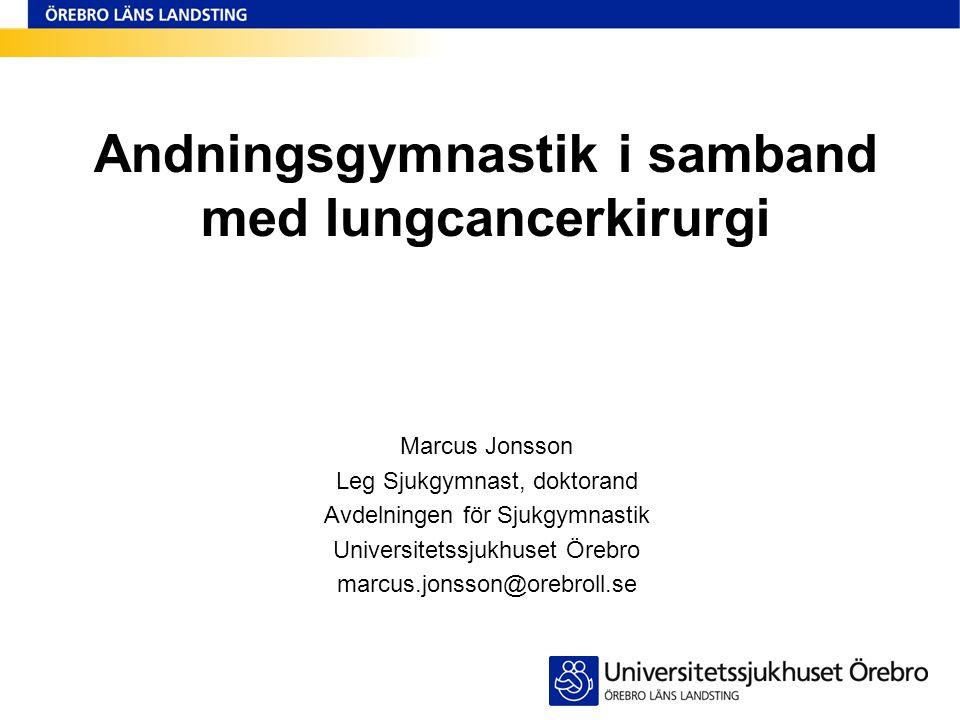 Andningsgymnastik i samband med lungcancerkirurgi Marcus Jonsson Leg Sjukgymnast, doktorand Avdelningen för Sjukgymnastik Universitetssjukhuset Örebro marcus.jonsson@orebroll.se