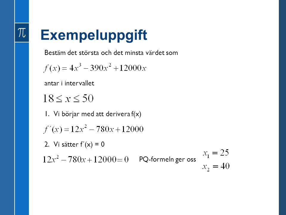 Exempeluppgift Bestäm det största och det minsta värdet som antar i intervallet 1. Vi börjar med att derivera f(x) 2. Vi sätter f´(x) = 0 PQ-formeln g