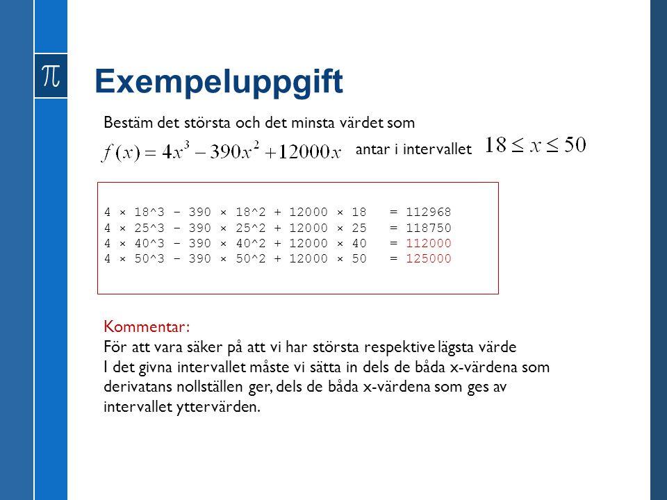 Exempeluppgift Bestäm det största och det minsta värdet som antar i intervallet 4 × 18^3 - 390 × 18^2 + 12000 × 18 = 112968 4 × 25^3 - 390 × 25^2 + 12