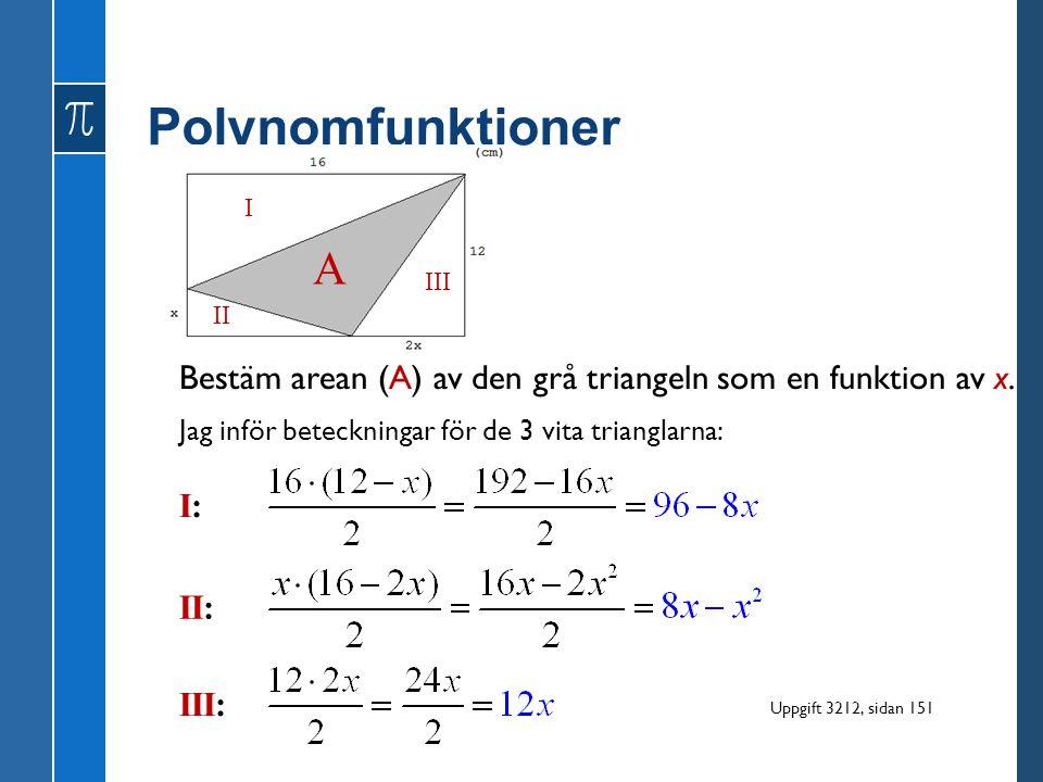 Polynomfunktioner Bestäm arean (A) av den grå triangeln som en funktion av x. Jag inför beteckningar för de 3 vita trianglarna: I II III I:I: II: III: