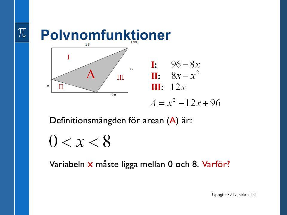 Polynomfunktioner Definitionsmängden för arean (A) är: I II III I:I: II: III: Variabeln x måste ligga mellan 0 och 8. Varför? A Uppgift 3212, sidan 15