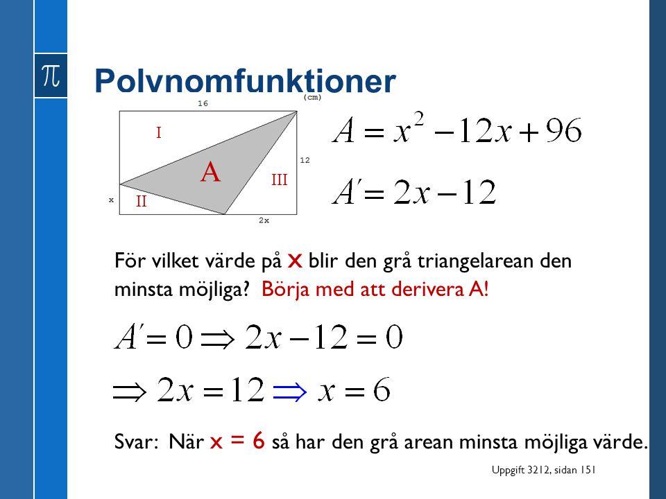 Polynomfunktioner För vilket värde på x blir den grå triangelarean den minsta möjliga? Börja med att derivera A! I II III A Svar: När x = 6 så har den