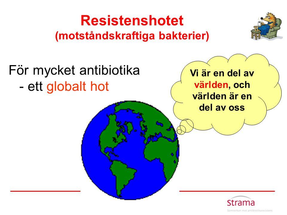 Resistenshotet (motståndskraftiga bakterier) För mycket antibiotika - ett globalt hot Vi är en del av världen, och världen är en del av oss
