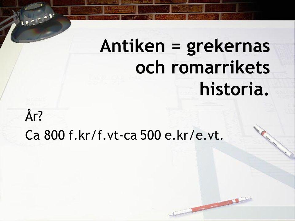 Antiken = grekernas och romarrikets historia. År? Ca 800 f.kr/f.vt-ca 500 e.kr/e.vt.