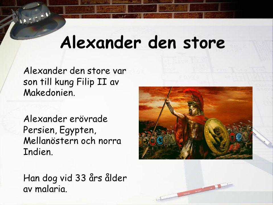 Alexander den store Alexander den store var son till kung Filip II av Makedonien. Alexander erövrade Persien, Egypten, Mellanöstern och norra Indien.