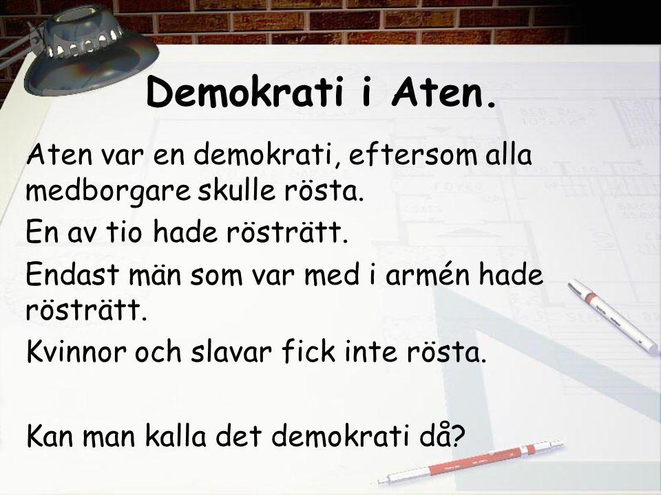 Demokrati i Aten. Aten var en demokrati, eftersom alla medborgare skulle rösta. En av tio hade rösträtt. Endast män som var med i armén hade rösträtt.