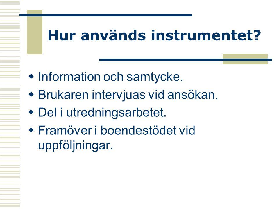 Hur används instrumentet?  Information och samtycke.  Brukaren intervjuas vid ansökan.  Del i utredningsarbetet.  Framöver i boendestödet vid uppf