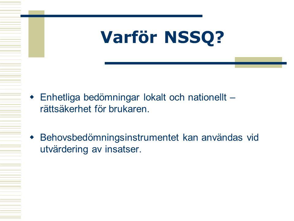 Varför NSSQ?  Enhetliga bedömningar lokalt och nationellt – rättsäkerhet för brukaren.  Behovsbedömningsinstrumentet kan användas vid utvärdering av