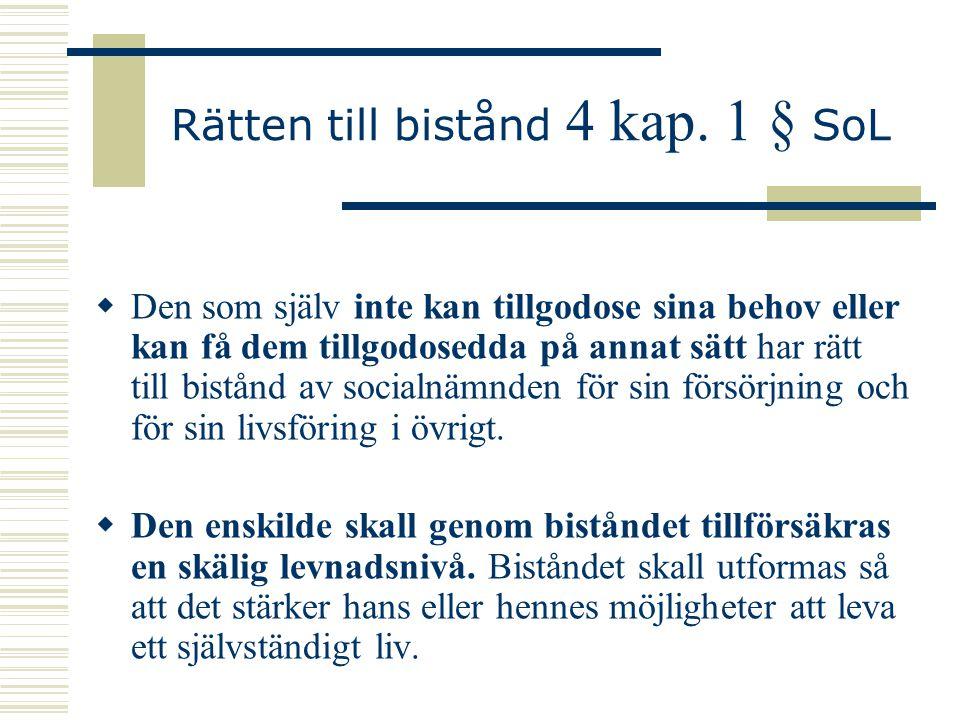 Rätten till bistånd 4 kap. 1 § SoL  Den som själv inte kan tillgodose sina behov eller kan få dem tillgodosedda på annat sätt har rätt till bistånd a