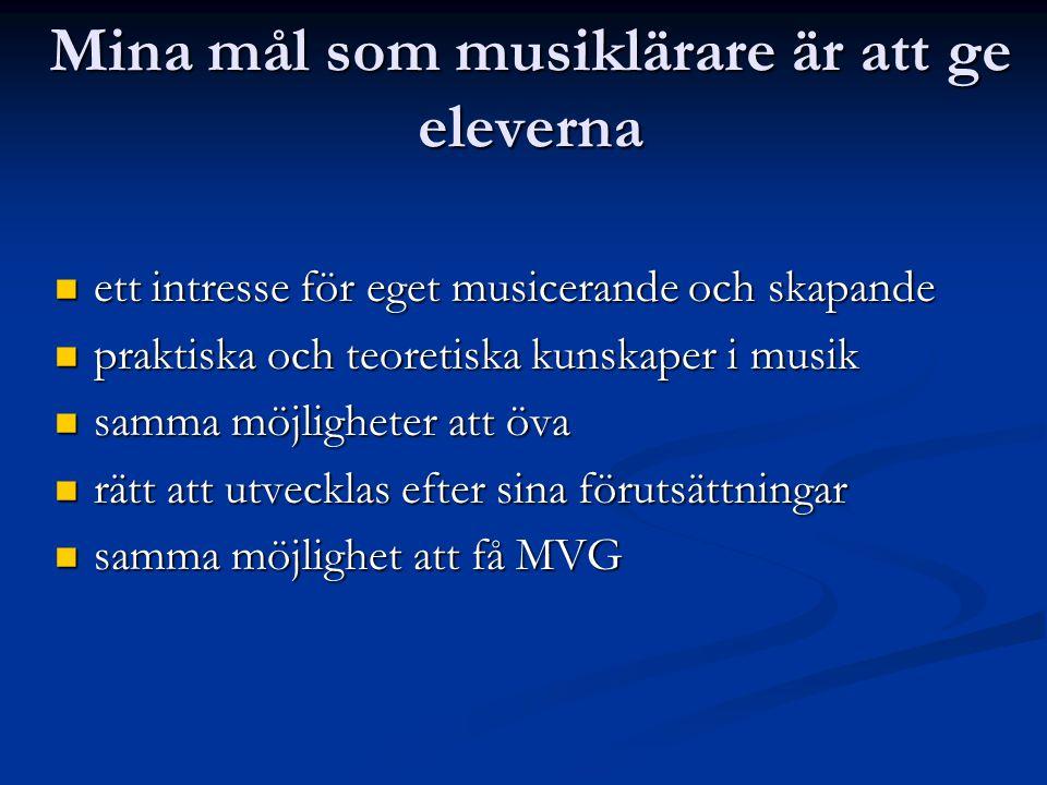 Mina mål som musiklärare är att ge eleverna  ett intresse för eget musicerande och skapande  praktiska och teoretiska kunskaper i musik  samma möjl
